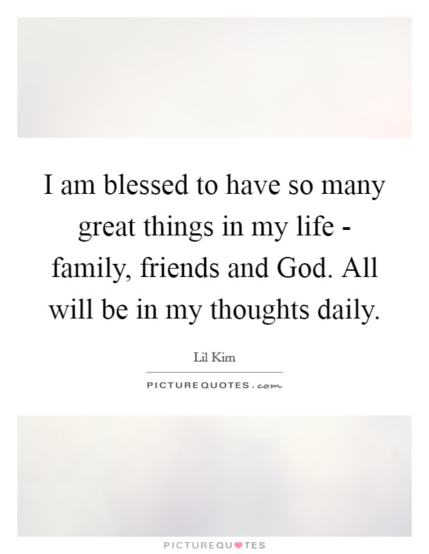 I am blessed to have so many great things in my life - family, friends and God. All will be in my thoughts daily Picture Quote #1