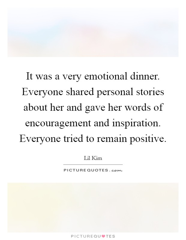 It was a very emotional dinner. Everyone shared personal stories about her and gave her words of encouragement and inspiration. Everyone tried to remain positive Picture Quote #1