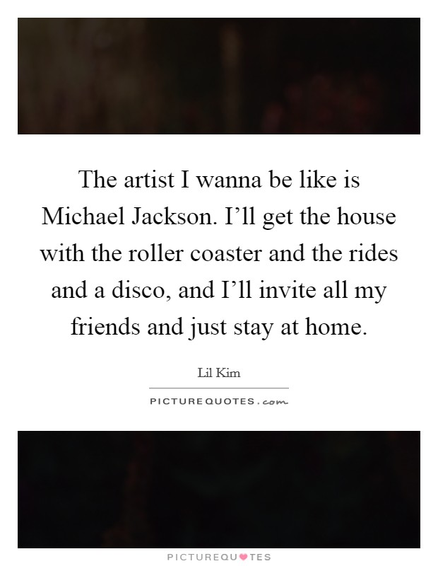 The artist I wanna be like is Michael Jackson. I'll get the house with the roller coaster and the rides and a disco, and I'll invite all my friends and just stay at home Picture Quote #1