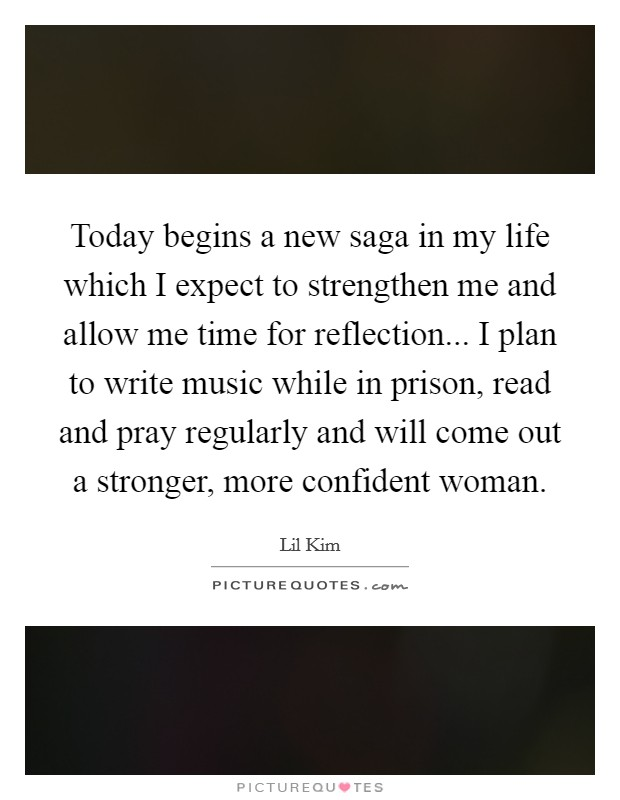 Today begins a new saga in my life which I expect to strengthen me and allow me time for reflection... I plan to write music while in prison, read and pray regularly and will come out a stronger, more confident woman Picture Quote #1