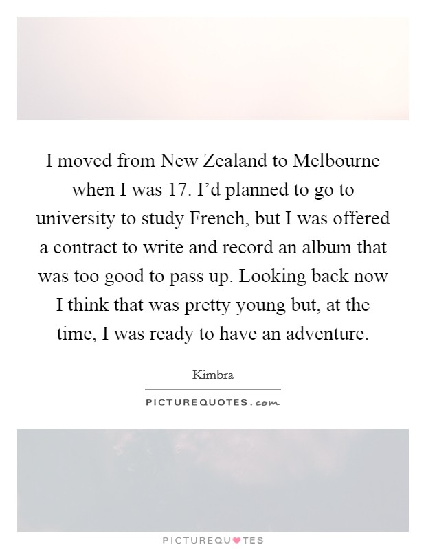 I moved from New Zealand to Melbourne when I was 17. I'd planned to go to university to study French, but I was offered a contract to write and record an album that was too good to pass up. Looking back now I think that was pretty young but, at the time, I was ready to have an adventure Picture Quote #1
