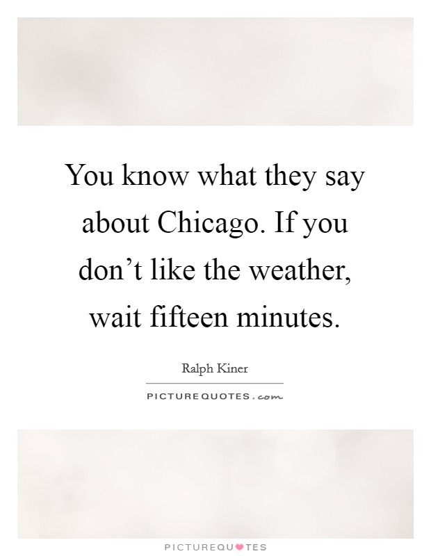 You know what they say about Chicago. If you don't like the weather, wait fifteen minutes Picture Quote #1