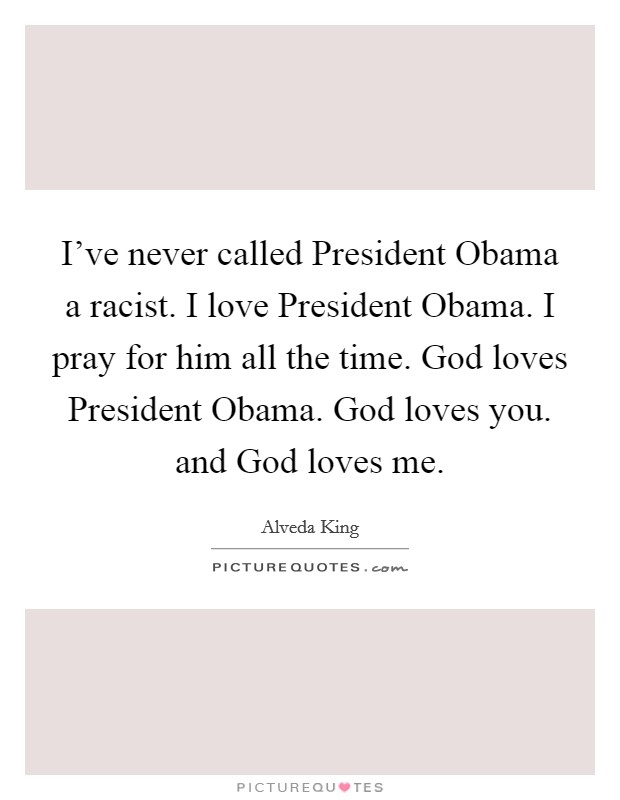 I've never called President Obama a racist. I love President Obama. I pray for him all the time. God loves President Obama. God loves you. and God loves me Picture Quote #1