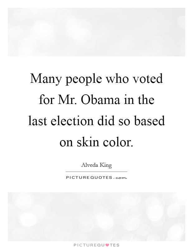 Many people who voted for Mr. Obama in the last election did so based on skin color Picture Quote #1