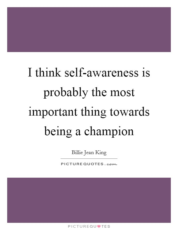 I think self-awareness is probably the most important thing towards being a champion Picture Quote #1