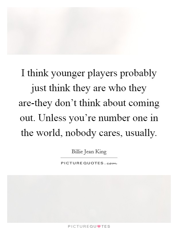 I think younger players probably just think they are who they are-they don't think about coming out. Unless you're number one in the world, nobody cares, usually Picture Quote #1