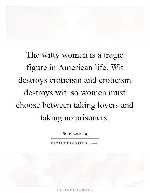The witty woman is a tragic figure in American life. Wit destroys eroticism and eroticism destroys wit, so women must choose between taking lovers and taking no prisoners Picture Quote #1