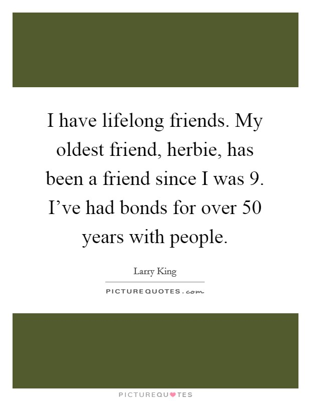 I have lifelong friends. My oldest friend, herbie, has been a friend since I was 9. I've had bonds for over 50 years with people Picture Quote #1