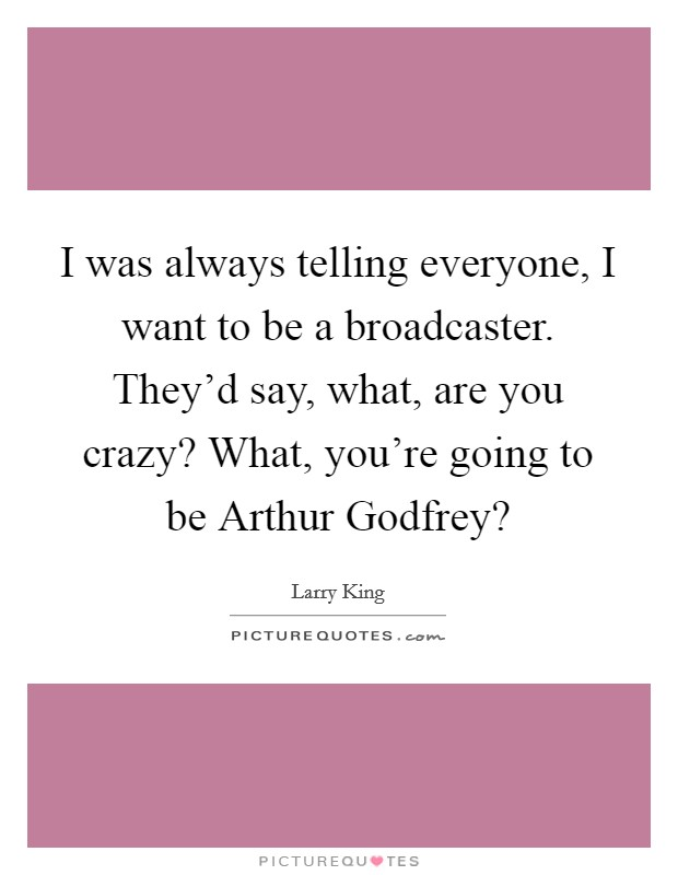 I was always telling everyone, I want to be a broadcaster. They'd say, what, are you crazy? What, you're going to be Arthur Godfrey? Picture Quote #1