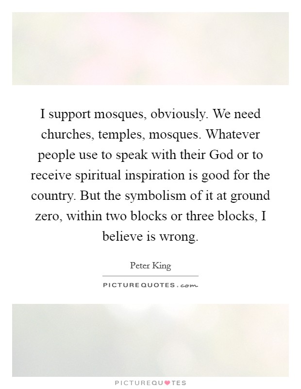I support mosques, obviously. We need churches, temples, mosques. Whatever people use to speak with their God or to receive spiritual inspiration is good for the country. But the symbolism of it at ground zero, within two blocks or three blocks, I believe is wrong Picture Quote #1