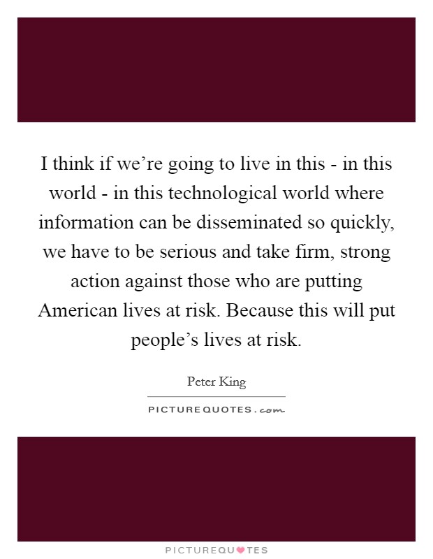 I think if we're going to live in this - in this world - in this technological world where information can be disseminated so quickly, we have to be serious and take firm, strong action against those who are putting American lives at risk. Because this will put people's lives at risk Picture Quote #1
