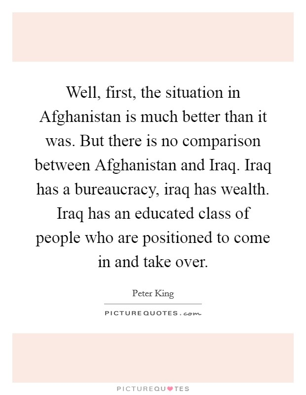 Well, first, the situation in Afghanistan is much better than it was. But there is no comparison between Afghanistan and Iraq. Iraq has a bureaucracy, iraq has wealth. Iraq has an educated class of people who are positioned to come in and take over Picture Quote #1