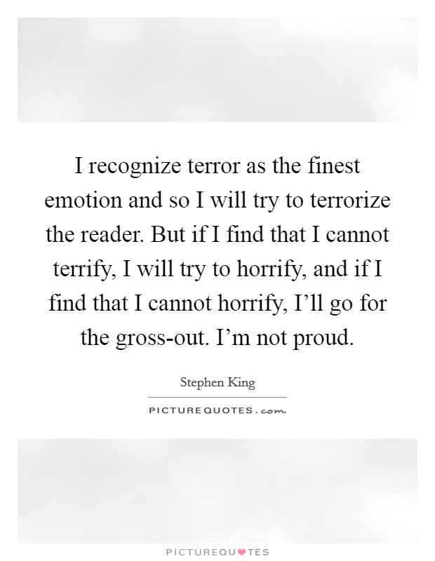 I recognize terror as the finest emotion and so I will try to terrorize the reader. But if I find that I cannot terrify, I will try to horrify, and if I find that I cannot horrify, I'll go for the gross-out. I'm not proud Picture Quote #1