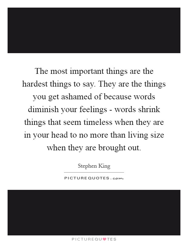 The most important things are the hardest things to say. They are the things you get ashamed of because words diminish your feelings - words shrink things that seem timeless when they are in your head to no more than living size when they are brought out Picture Quote #1