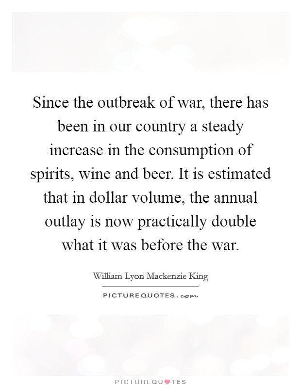 Since the outbreak of war, there has been in our country a steady increase in the consumption of spirits, wine and beer. It is estimated that in dollar volume, the annual outlay is now practically double what it was before the war Picture Quote #1