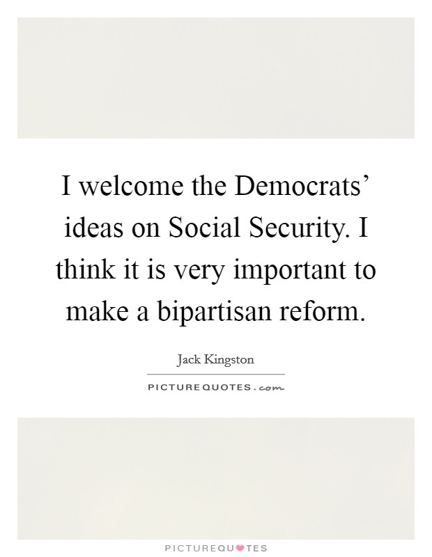 I welcome the Democrats' ideas on Social Security. I think it is very important to make a bipartisan reform Picture Quote #1