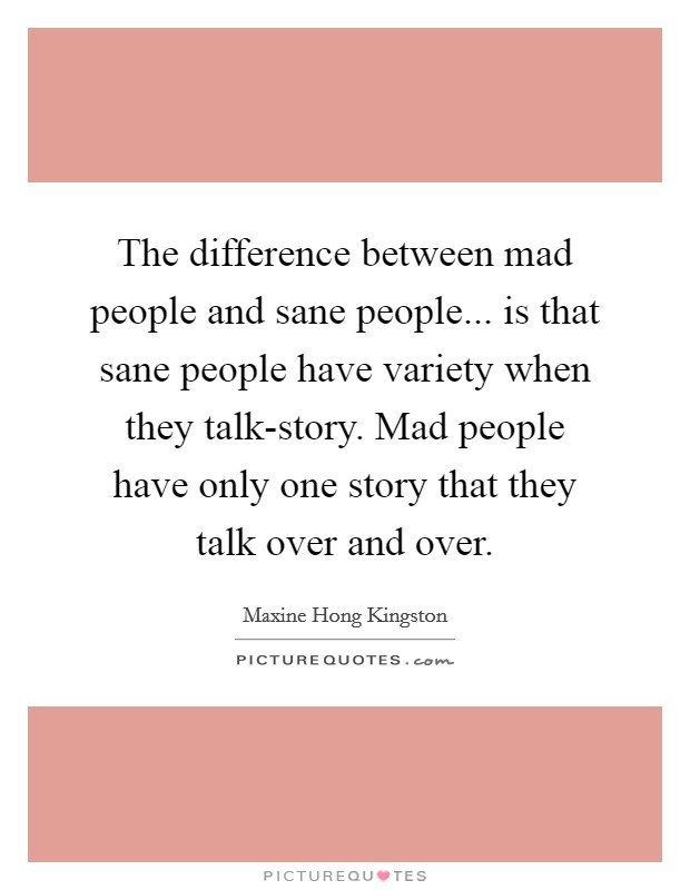 The difference between mad people and sane people... is that sane people have variety when they talk-story. Mad people have only one story that they talk over and over Picture Quote #1