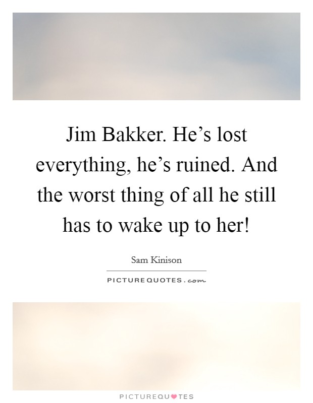 Jim Bakker. He's lost everything, he's ruined. And the worst thing of all he still has to wake up to her! Picture Quote #1