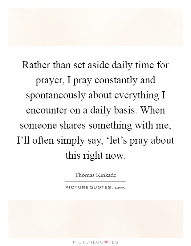 Rather than set aside daily time for prayer, I pray constantly and spontaneously about everything I encounter on a daily basis. When someone shares something with me, I'll often simply say, 'let's pray about this right now Picture Quote #1