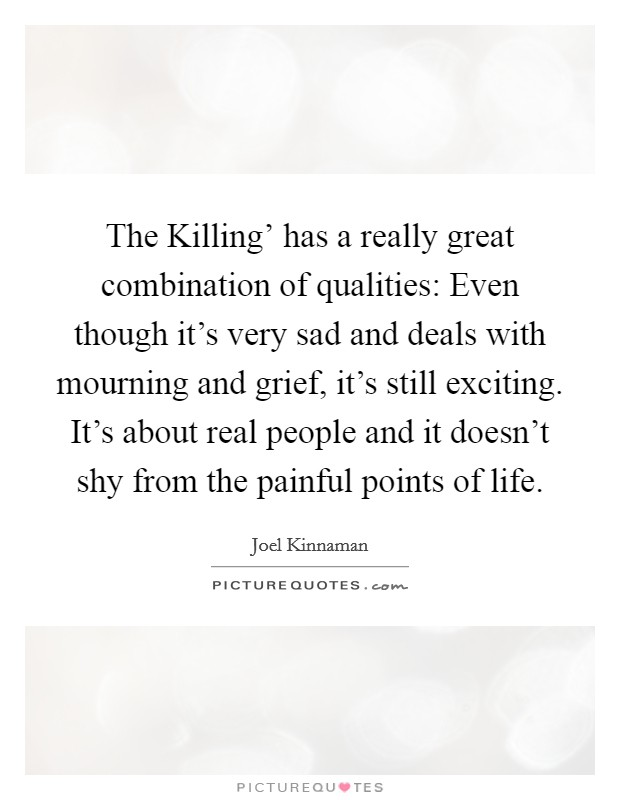 The Killing' has a really great combination of qualities: Even though it's very sad and deals with mourning and grief, it's still exciting. It's about real people and it doesn't shy from the painful points of life Picture Quote #1
