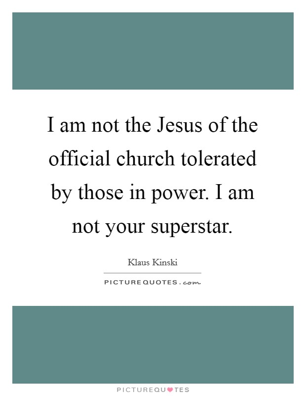 I am not the Jesus of the official church tolerated by those in power. I am not your superstar Picture Quote #1