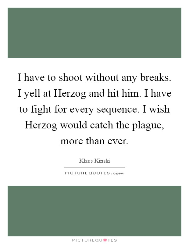 I have to shoot without any breaks. I yell at Herzog and hit him. I have to fight for every sequence. I wish Herzog would catch the plague, more than ever Picture Quote #1