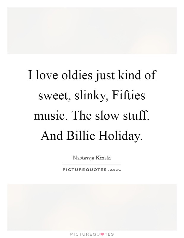 I love oldies just kind of sweet, slinky, Fifties music. The slow stuff. And Billie Holiday Picture Quote #1
