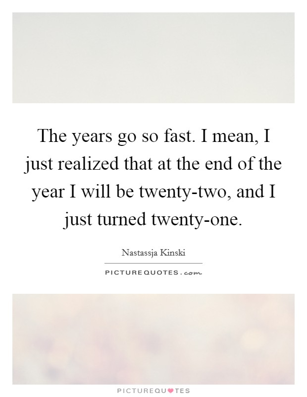 The years go so fast. I mean, I just realized that at the end of the year I will be twenty-two, and I just turned twenty-one Picture Quote #1