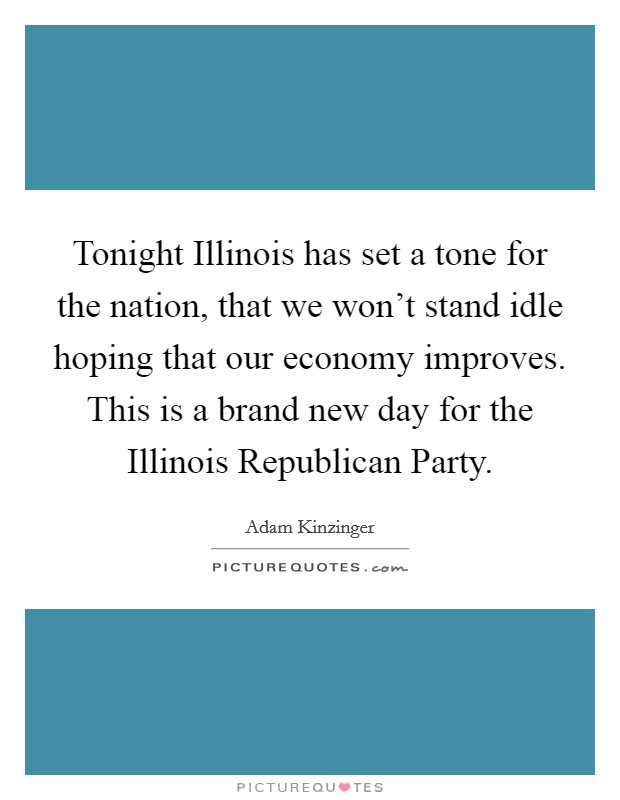 Tonight Illinois has set a tone for the nation, that we won't stand idle hoping that our economy improves. This is a brand new day for the Illinois Republican Party Picture Quote #1