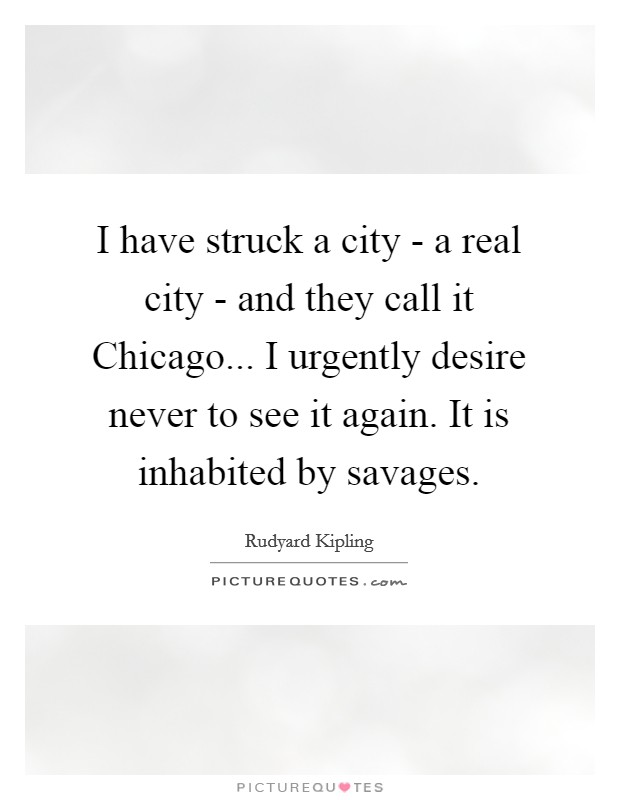 I have struck a city - a real city - and they call it Chicago... I urgently desire never to see it again. It is inhabited by savages Picture Quote #1