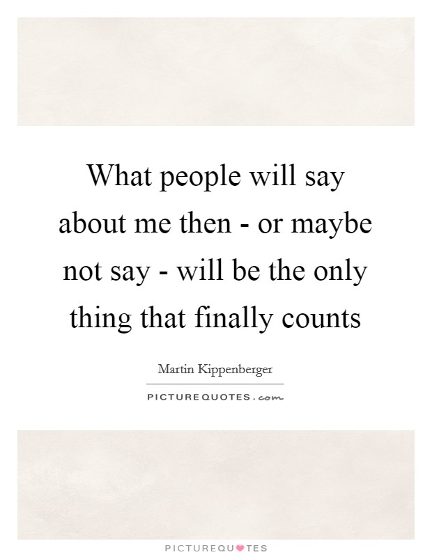 What people will say about me then - or maybe not say - will be the only thing that finally counts Picture Quote #1