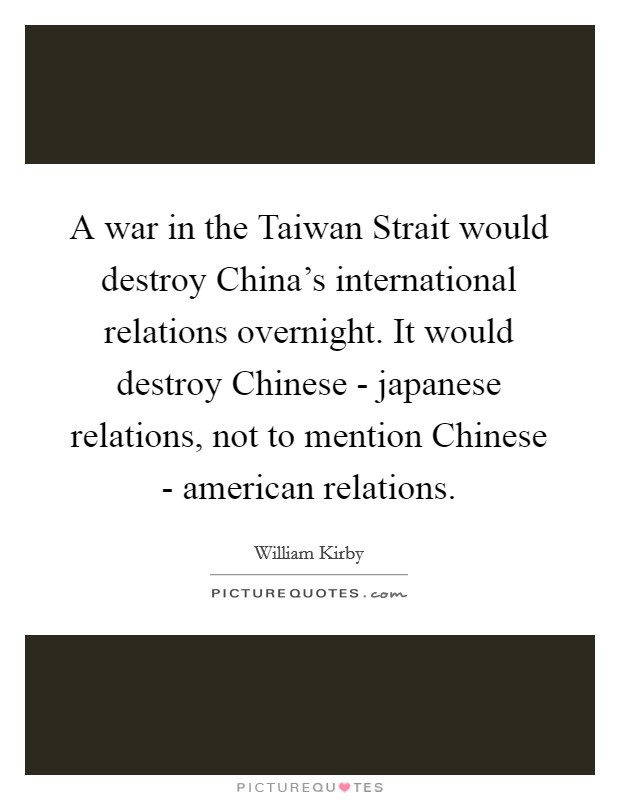 A war in the Taiwan Strait would destroy China's international relations overnight. It would destroy Chinese - japanese relations, not to mention Chinese - american relations Picture Quote #1