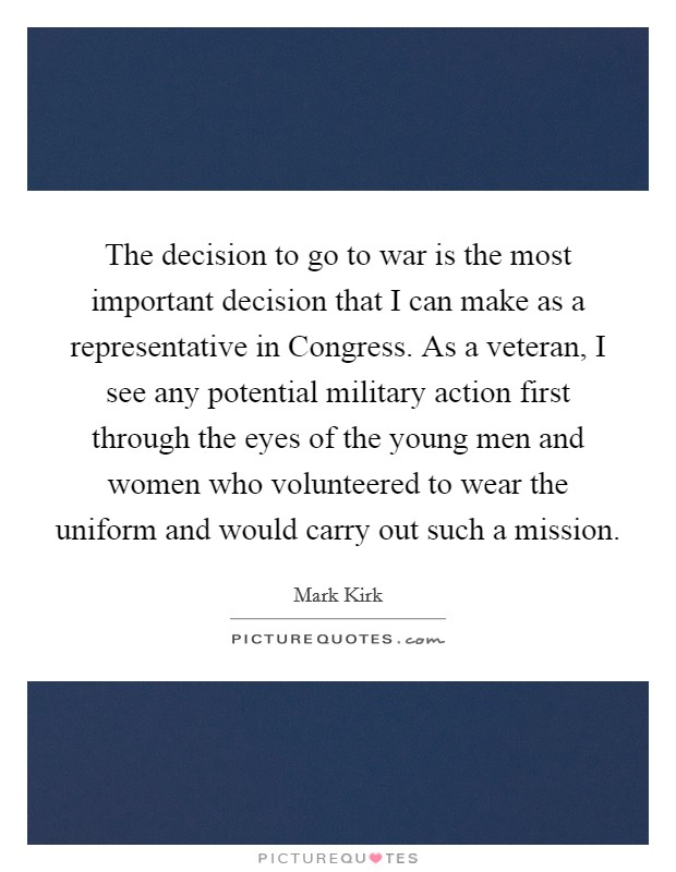 The decision to go to war is the most important decision that I can make as a representative in Congress. As a veteran, I see any potential military action first through the eyes of the young men and women who volunteered to wear the uniform and would carry out such a mission Picture Quote #1