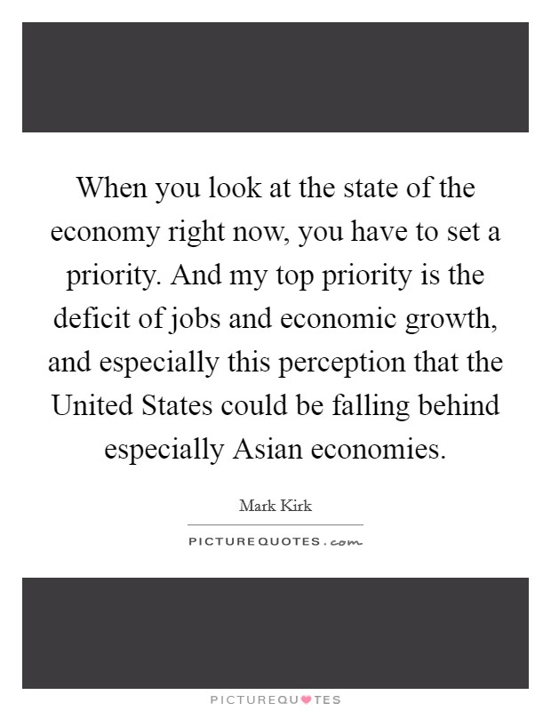 When you look at the state of the economy right now, you have to set a priority. And my top priority is the deficit of jobs and economic growth, and especially this perception that the United States could be falling behind especially Asian economies Picture Quote #1