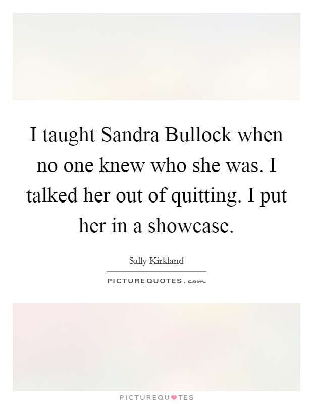 I taught Sandra Bullock when no one knew who she was. I talked her out of quitting. I put her in a showcase Picture Quote #1