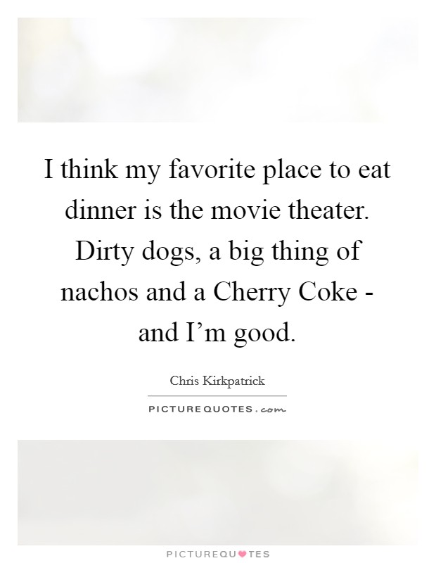 I think my favorite place to eat dinner is the movie theater. Dirty dogs, a big thing of nachos and a Cherry Coke - and I'm good Picture Quote #1