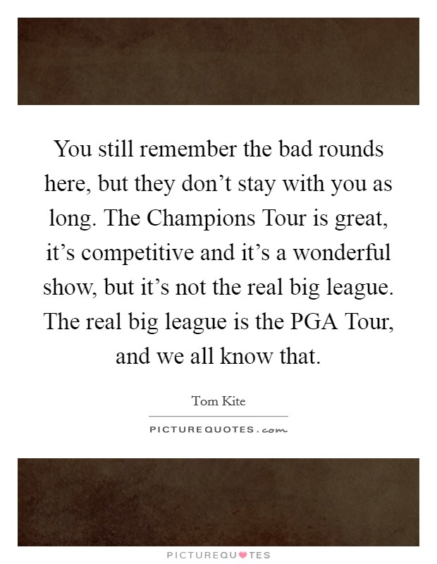 You still remember the bad rounds here, but they don't stay with you as long. The Champions Tour is great, it's competitive and it's a wonderful show, but it's not the real big league. The real big league is the PGA Tour, and we all know that Picture Quote #1