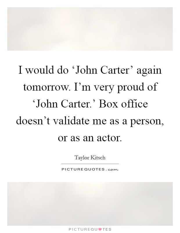 I would do 'John Carter' again tomorrow. I'm very proud of 'John Carter.' Box office doesn't validate me as a person, or as an actor Picture Quote #1