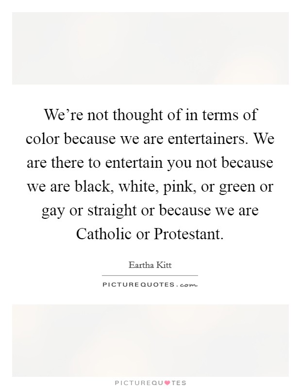 We're not thought of in terms of color because we are entertainers. We are there to entertain you not because we are black, white, pink, or green or gay or straight or because we are Catholic or Protestant Picture Quote #1