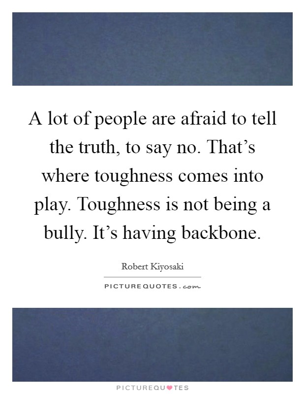 A lot of people are afraid to tell the truth, to say no. That's where toughness comes into play. Toughness is not being a bully. It's having backbone Picture Quote #1