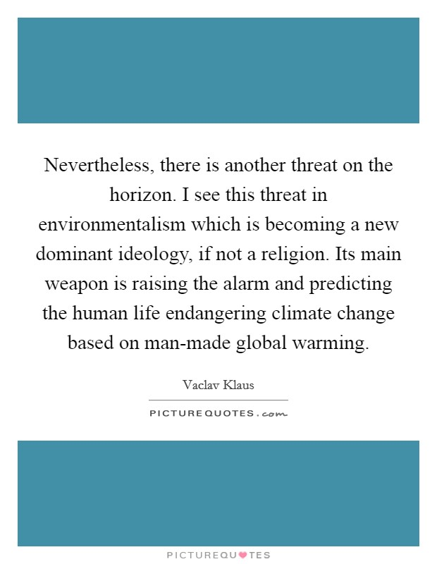 Nevertheless, there is another threat on the horizon. I see this threat in environmentalism which is becoming a new dominant ideology, if not a religion. Its main weapon is raising the alarm and predicting the human life endangering climate change based on man-made global warming Picture Quote #1