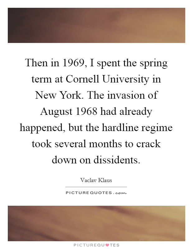 Then in 1969, I spent the spring term at Cornell University in New York. The invasion of August 1968 had already happened, but the hardline regime took several months to crack down on dissidents Picture Quote #1