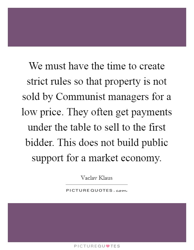 We must have the time to create strict rules so that property is not sold by Communist managers for a low price. They often get payments under the table to sell to the first bidder. This does not build public support for a market economy Picture Quote #1
