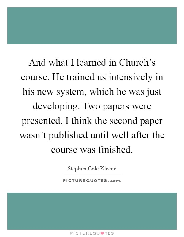 And what I learned in Church's course. He trained us intensively in his new system, which he was just developing. Two papers were presented. I think the second paper wasn't published until well after the course was finished Picture Quote #1