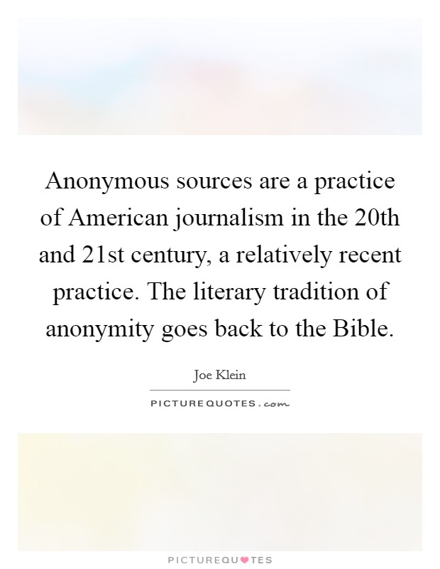 Anonymous sources are a practice of American journalism in the 20th and 21st century, a relatively recent practice. The literary tradition of anonymity goes back to the Bible Picture Quote #1