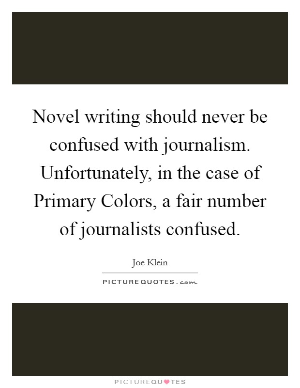 Novel writing should never be confused with journalism. Unfortunately, in the case of Primary Colors, a fair number of journalists confused Picture Quote #1