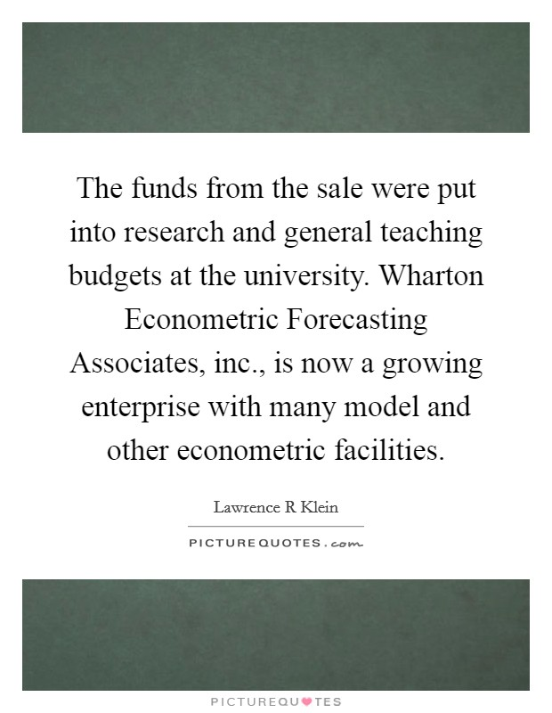 The funds from the sale were put into research and general teaching budgets at the university. Wharton Econometric Forecasting Associates, inc., is now a growing enterprise with many model and other econometric facilities Picture Quote #1