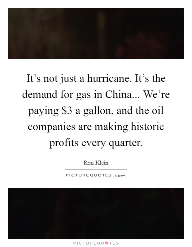 It's not just a hurricane. It's the demand for gas in China... We're paying $3 a gallon, and the oil companies are making historic profits every quarter Picture Quote #1