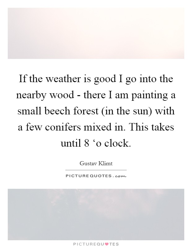 If the weather is good I go into the nearby wood - there I am painting a small beech forest (in the sun) with a few conifers mixed in. This takes until 8 'o clock Picture Quote #1