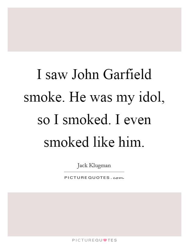 I saw John Garfield smoke. He was my idol, so I smoked. I even smoked like him Picture Quote #1